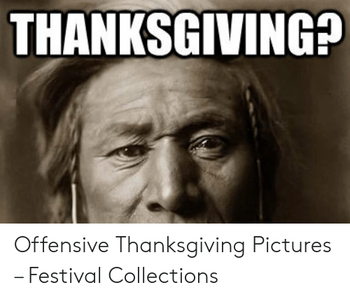 Thanksgiving, Pictures, and Festival: THANKSGIVING? Offensive Thanksgiving Pictures – Festival Collections