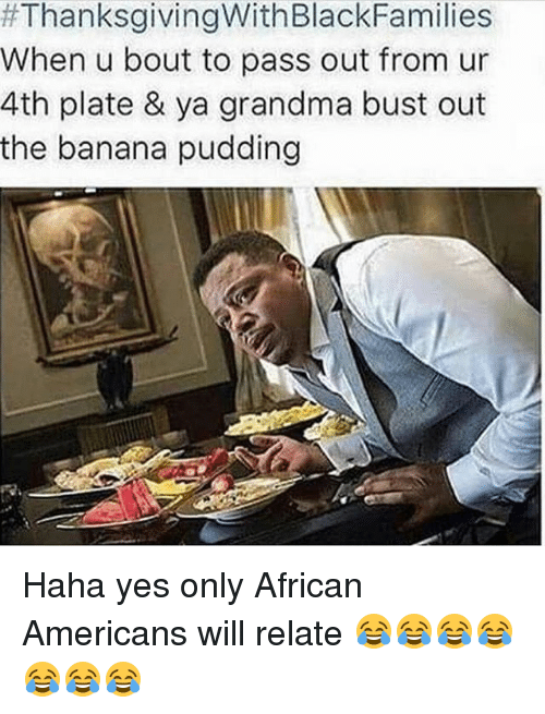 Grandma, Memes, and Thanksgiving With Black Families:  #ThanksgivingWithBlackFamilies  When u bout to pass out from ur  4th plate & ya grandma bust out  the banana pudding Haha yes only African Americans will relate 😂😂😂😂😂😂😂