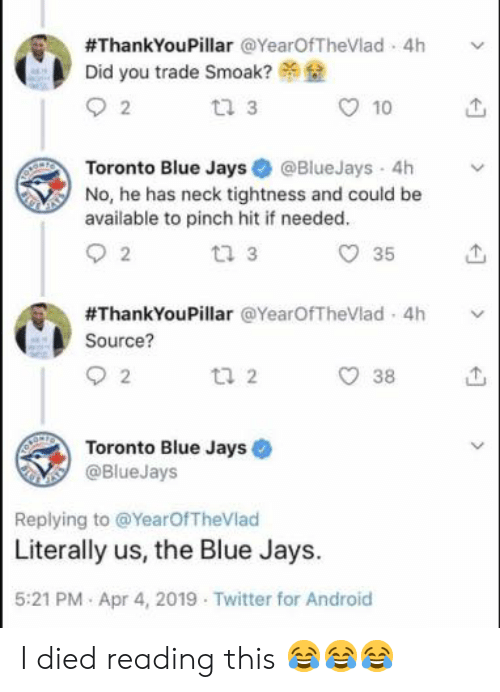 I Died:  #ThankYouPillar @YearOfTheVlad-4h  Did you trade Smoak?  tl 3  10  Toronto Blue Jays@BlueJays 4h v  No, he has neck tightness and could be  available to pinch hit if needed  t2 3  O 35  #ThankYouPillar @YearOfTheVlad. 4h  Source?  38  Toronto Blue Jays  @BlueJays  Replying to @YearOfTheVlad  Literally us, the Blue Jays.  5:21 PM Apr 4, 2019 Twitter for Android I died reading this 😂😂😂