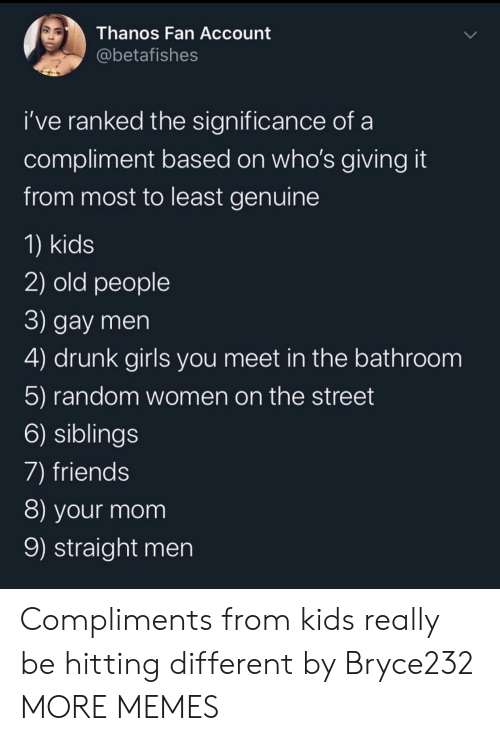 Dank, Drunk, and Friends: Thanos Fan Account  @betafishes  i've ranked the significance of  compliment based on who's giving it  from most to least genuine  1) kids  2) old people  3) gay men  4) drunk girls you meet in the bathroom  5) random women on the street  6) siblings  7) friends  8) your mom  9) straight men Compliments from kids really be hitting different by Bryce232 MORE MEMES