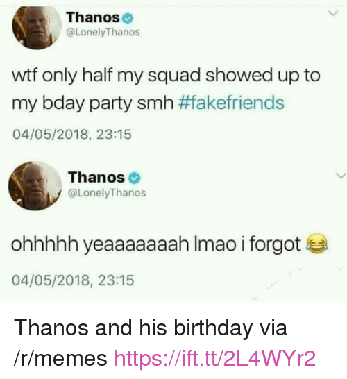 "My Squad: Thanos  @LonelyThanos  wtf only half my squad showed up to  my bday party smh #fakefriends  04/05/2018, 23:15  Thanos  @LonelyThanos  ohhhhh yeaaaaaaah Imao i forgot  04/05/2018, 23:15 <p>Thanos and his birthday via /r/memes <a href=""https://ift.tt/2L4WYr2"">https://ift.tt/2L4WYr2</a></p>"