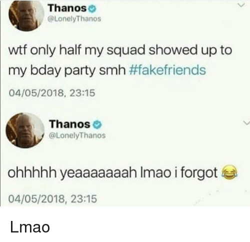 My Squad: Thanos  @LonelyThanos  wtf only half my squad showed up to  my bday party smh #fakefriends  04/05/2018, 23:15  Thanos  @LonelyThanos  ohhhhh yeaaaaaaah Imao i forgot  04/05/2018, 23:15 Lmao