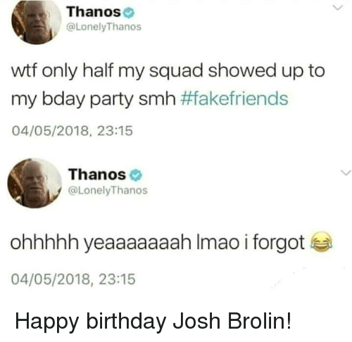 My Squad: Thanos  @LonelyThanos  wtf only half my squad showed up to  my bday party smh #fakefriends  04/05/2018, 23:15  Thanos  @LonelyThanos  ohhhhh yeaaaaaaah Imao i forgot  04/05/2018, 23:15 Happy birthday Josh Brolin!