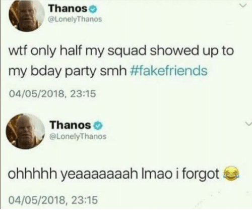 My Squad: Thanos  @LonelyThanos  wtf only half my squad showed up to  my bday party smh #fakefriends  04/05/2018, 23:15  Thanos  @LonelyThanos  ohhhhh yeaaaaaaah Imao i forgot  04/05/2018, 23:15