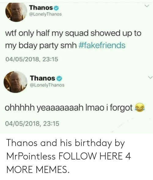 My Squad: Thanos  @LonelyThanos  wtf only half my squad showed up to  my bday party smh #fakefriends  04/05/2018, 23:15  Thanos  @LonelyThanos  ohhhhh yeaaaaaaah Imao i forgot  04/05/2018, 23:15 Thanos and his birthday by MrPointless FOLLOW HERE 4 MORE MEMES.