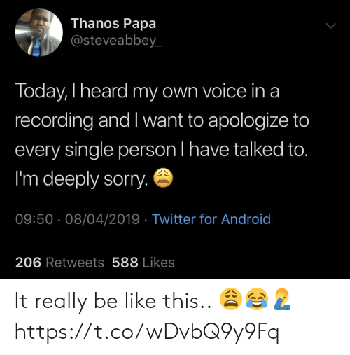 Android, Be Like, and Sorry: Thanos Papa  @steveabbey_  Today, I heard my own voice ina  recording and I want to apologize to  every single person l have talked to.  I'm deeply sorry.  09:50 08/04/2019 Twitter for Android  206 Retweets 588 Likes It really be like this.. 😩😂🤦‍♂️ https://t.co/wDvbQ9y9Fq