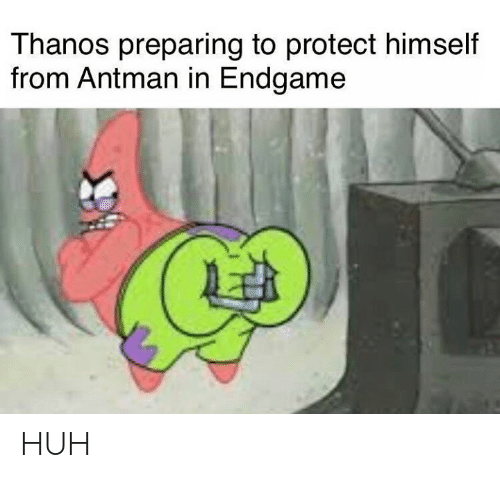 Huh, Antman, and Dank Memes: Thanos preparing to protect himself  from Antman in Endgame HUH