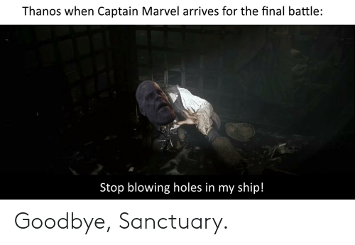 stop blowing holes in my ship: Thanos when Captain Marvel arrives for the final battle:  Stop blowing holes in my ship! Goodbye, Sanctuary.