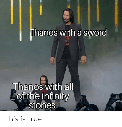 True, Infinity, and Sword: Thanos with a sword  Thanos with all  of the infinity  stones This is true.