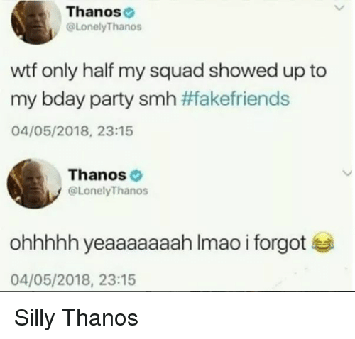 My Squad: Thanose  @LonelyThanos  wtf only half my squad showed up to  my bday party smh #Takefriends  04/05/2018, 23:15  Thanos  @LonelyThanos  ohhhhh yeaaaaaaah Imao i forgot  04/05/2018, 23:15 Silly Thanos