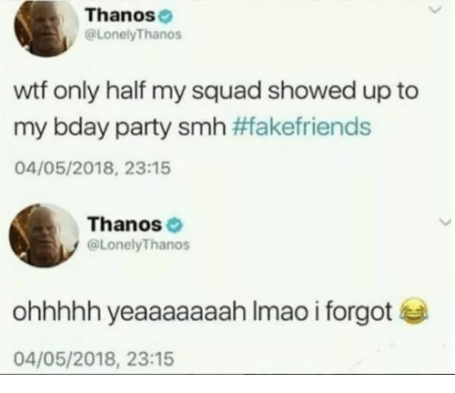 My Squad, Party, and Smh: Thanose  @LonelyThanos  wtf only half my squad showed up to  my bday party smh #Takefriends  04/05/2018, 23:15  Thanos  @LonelyThanos  ohhhhh yeaaaaaaah Imao i forgot  04/05/2018, 23:15