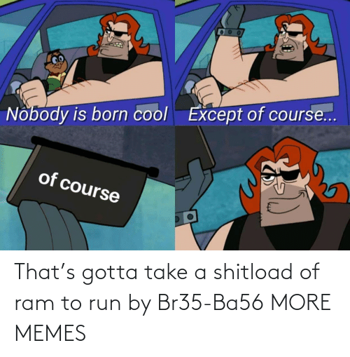 Run: That's gotta take a shitload of ram to run by Br35-Ba56 MORE MEMES