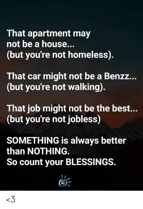 Homeless, Memes, and Best: That apartment may  not be a house...  (but you're not homeless).  That car might not be a Benzz...  (but you're not walking).  That job might not be the best...  (but you're not jobless)  SOMETHING is always better  than NOTHING  So count your BLESSINGS. <3