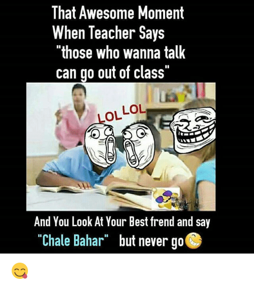 "Thoses: That Awesome Moment  When Teacher Says  ""those who wanna talk  can go out of class""  LOL LOL  And You Look At Your Best frend and say  ""Chale Bahar but never go  ""Chale Bahar""  but never go 😋"