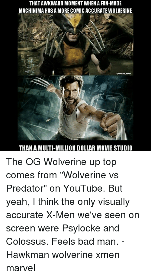 "feels bad man: THAT AWKWARD MOMENT WHEN A FAN-MADE  MACHINIMA HAS A MORE COMIC ACCURATE WOLVERINE  THAN A MULTI-MILLION DOLLAR MOVIE STUDIO The OG Wolverine up top comes from ""Wolverine vs Predator"" on YouTube. But yeah, I think the only visually accurate X-Men we've seen on screen were Psylocke and Colossus. Feels bad man. - Hawkman wolverine xmen marvel"