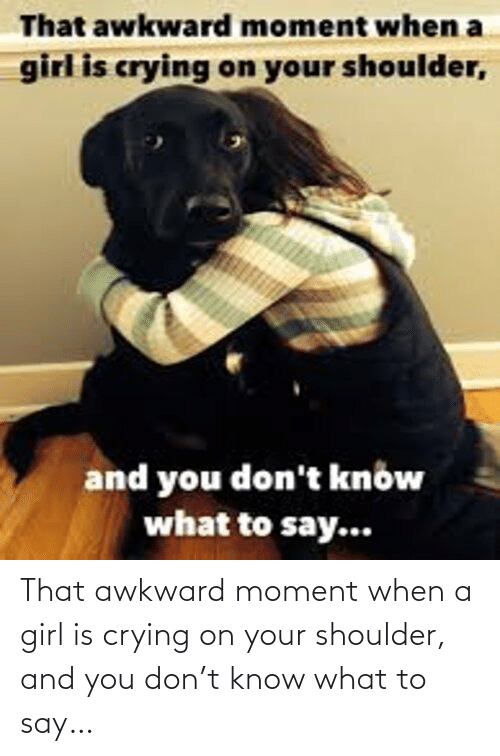 Know What: That awkward moment when a girl is crying on your shoulder, and you don't know what to say…