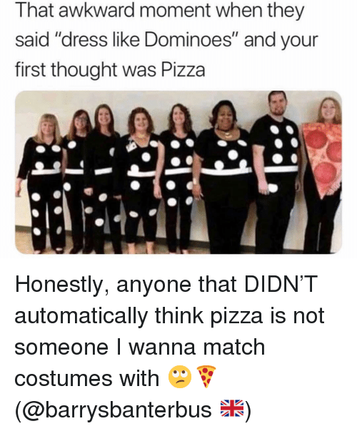 """Pizza, Awkward, and Dominoes: That awkward moment when they  said """"dress like Dominoes"""" and your  first thought was Pizza Honestly, anyone that DIDN'T automatically think pizza is not someone I wanna match costumes with 🙄🍕 (@barrysbanterbus 🇬🇧)"""