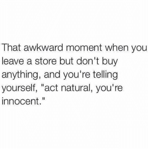 """that awkward moment when: That awkward moment when you  leave a store but don't buy  anything, and you're telling  yourself, """"act natural, you're  innocent."""""""