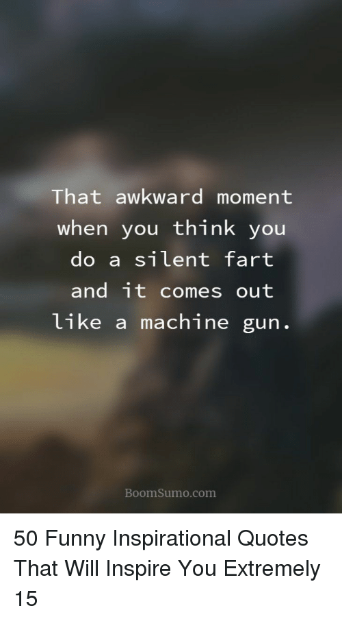 Funny Inspirational: That awkward moment  when you think you  do a silent fart  and it comes out  like a machine gun  BoomSumo.com 50 Funny Inspirational Quotes That Will Inspire You Extremely 15
