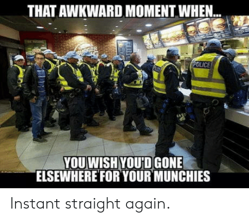 that awkward moment when: THAT AWKWARD MOMENT WHEN..  YOU WISH YOU'D GONE  ELSEWHEREFOR YOUR MUNCHIES Instant straight again.