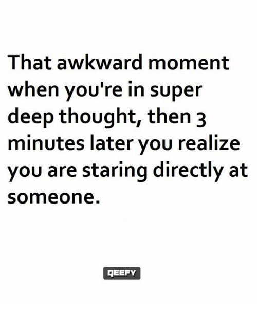 Memes, 🤖, and Super Deep Thought: That awkward moment  when you're in super  deep thought, then 3  minutes later you realize  you are staring directly at  Someone  GEEFY
