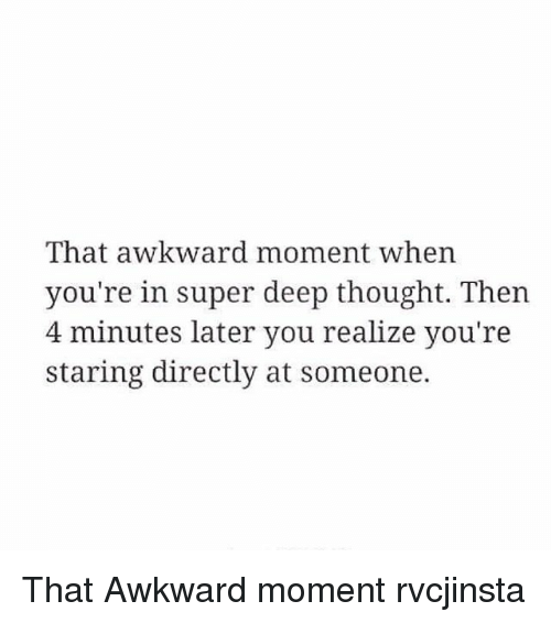 Memes, That Awkward Moment, and Awkward Moment: That awkward moment when  you're in super deep thought. Then  4 minutes later you realize you're  staring directly at someone. That Awkward moment rvcjinsta