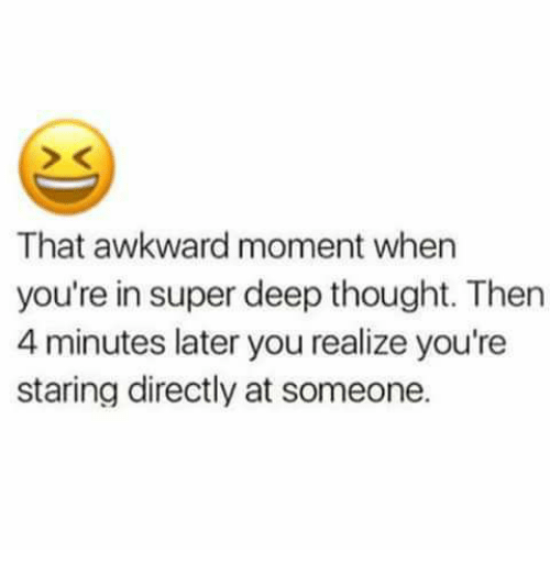 Memes, Awkward, and That Awkward Moment: That awkward moment when  you're in super deep thought. Then  4 minutes later you realize you're  staring directly at someone.