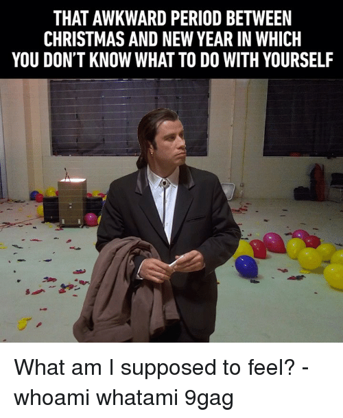 9gag, Christmas, and Memes: THAT AWKWARD PERIOD BETWEEN  CHRISTMAS AND NEW YEAR IN WHICH  YOU DON'T KNOW WHAT TO DO WITH YOURSELF What am I supposed to feel? - whoami whatami 9gag