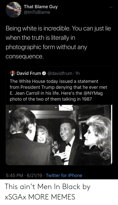President Trump: That Blame Guy  @ImToBlame  Being white is incredible. You can just lie  when the truth is literally in  photographic form without any  consequence.  David FrumO@davidfrum 1h  The White House today issued a statement  from President Trump denying that he ever met  E. Jean Carroll in his life. Here's the @NYMag  photo of the two of them talking in 1987  5:45 PM 6/21/19 Twitter for iPhone This ain't Men In Black by xSGAx MORE MEMES