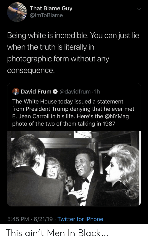 President Trump: That Blame Guy  @ImToBlame  Being white is incredible. You can just lie  when the truth is literally in  photographic form without any  consequence.  David Frum  @davidfrum 1h  The White House today issued a statement  from President Trump denying that he ever met  E. Jean Carroll in his life. Here's the @NYMag  photo of the two of them talking in 1987  5:45 PM 6/21/19 Twitter for iPhone This ain't Men In Black…