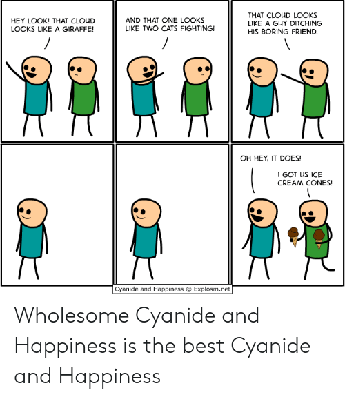 Cyanide and Happiness: THAT CLOUD LOOKS  LIKE A GUY DITCHING  AND THAT ONE LOOKS  LIKE TWO CATS FIGHTING!  HEY LOOK! THAT CLOUD  LOOKS LIKE A GIRAFFE!  HIS BORING FRIEND.  OH HEY, IT DOES!  I GOT US ICE  CREAM CONES!  Cyanide and Happiness  Explosm.net Wholesome Cyanide and Happiness is the best Cyanide and Happiness
