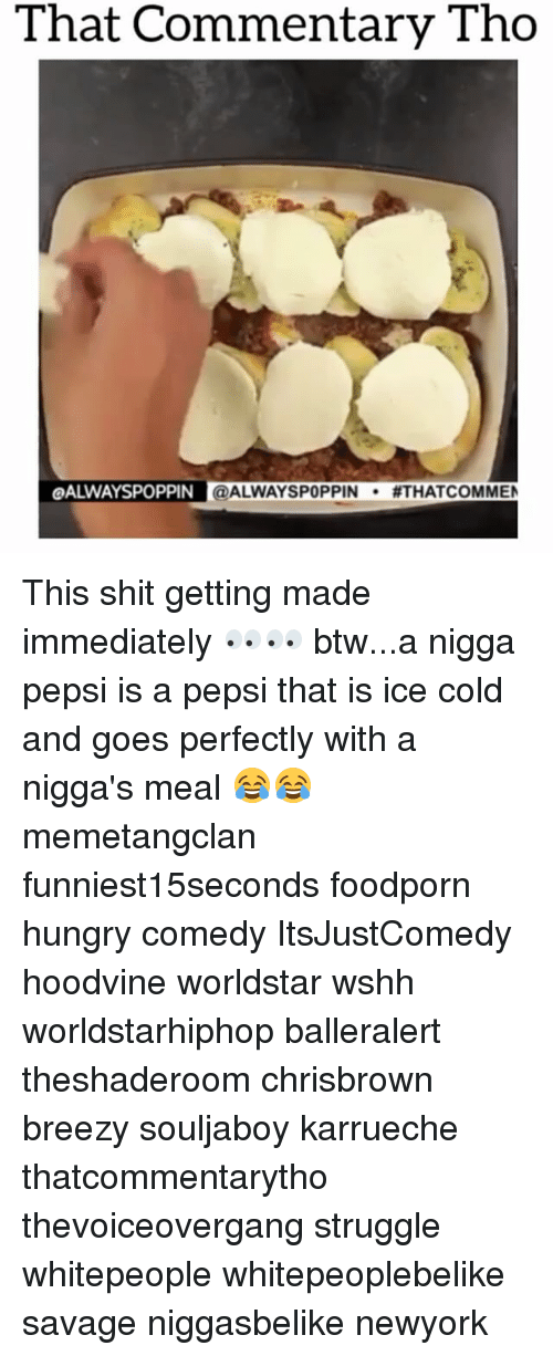 Hoodvines: That Commentary Tho  LOALWAYSPOPPIN @ALWAYSPOPPIN  #THAT COMMEN This shit getting made immediately 👀👀 btw...a nigga pepsi is a pepsi that is ice cold and goes perfectly with a nigga's meal 😂😂 memetangclan funniest15seconds foodporn hungry comedy ItsJustComedy hoodvine worldstar wshh worldstarhiphop balleralert theshaderoom chrisbrown breezy souljaboy karrueche thatcommentarytho thevoiceovergang struggle whitepeople whitepeoplebelike savage niggasbelike newyork