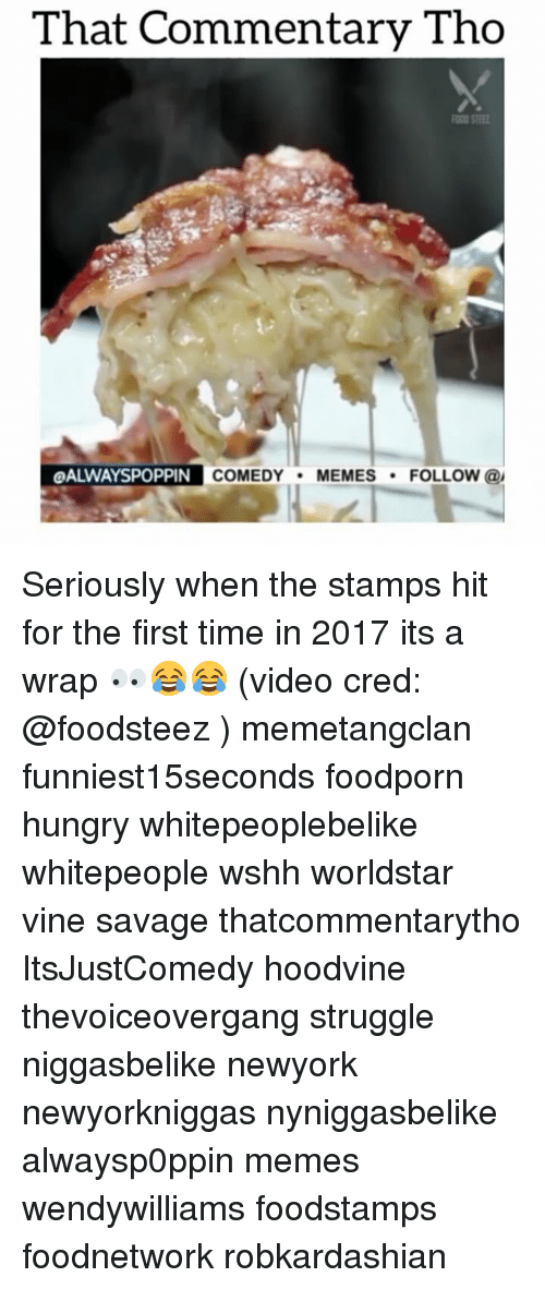 Hoodvines: That Commentary Tho  OALWAYSPOPPIN  COMEDY  MEMES  FOLLOW  @I Seriously when the stamps hit for the first time in 2017 its a wrap 👀😂😂 (video cred: @foodsteez ) memetangclan funniest15seconds foodporn hungry whitepeoplebelike whitepeople wshh worldstar vine savage thatcommentarytho ItsJustComedy hoodvine thevoiceovergang struggle niggasbelike newyork newyorkniggas nyniggasbelike alwaysp0ppin memes wendywilliams foodstamps foodnetwork robkardashian