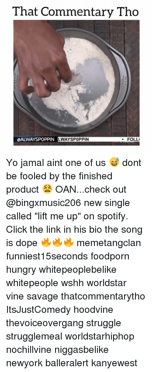 """Hoodvines: That Commentary Tho  OALWAYSPOPPIN LWAYSPOPPIN  FOLLI Yo jamal aint one of us 😅 dont be fooled by the finished product 😫 OAN...check out @bingxmusic206 new single called """"lift me up"""" on spotify. Click the link in his bio the song is dope 🔥🔥🔥 memetangclan funniest15seconds foodporn hungry whitepeoplebelike whitepeople wshh worldstar vine savage thatcommentarytho ItsJustComedy hoodvine thevoiceovergang struggle strugglemeal worldstarhiphop nochillvine niggasbelike newyork balleralert kanyewest"""