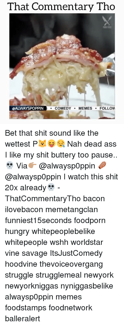 Hoodvines: That Commentary Tho  QALWAYSPOPPIN  COMEDY  MEMES  FOLLOW Bet that shit sound like the wettest P🐱😝😪 Nah dead ass I like my shit buttery too pause..💀 Via👉🏽 @alwaysp0ppin ⚰️ @alwaysp0ppin I watch this shit 20x already💀 - ThatCommentaryTho bacon ilovebacon memetangclan funniest15seconds foodporn hungry whitepeoplebelike whitepeople wshh worldstar vine savage ItsJustComedy hoodvine thevoiceovergang struggle strugglemeal newyork newyorkniggas nyniggasbelike alwaysp0ppin memes foodstamps foodnetwork balleralert