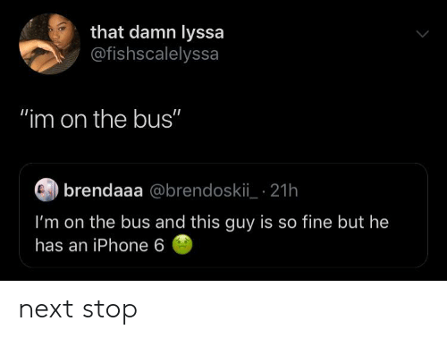 """Iphone 6: that damn lyssa  @fishscalelyssa  """"im on the bus""""  brendaaa @brendoskii_ 21h  I'm on the bus and this guy is so fine but he  has an iPhone 6 next stop"""