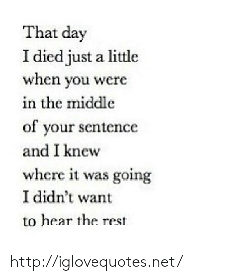 I Died: That day  I died just a little  when you were  in the middle  of your sentence  and I knew  where it was going  I didn't want  to hear the rest http://iglovequotes.net/