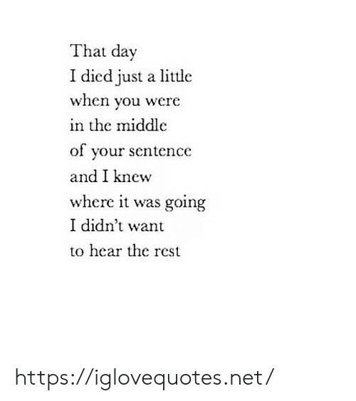 The Middle, Net, and Rest: That day  I died just a little  when you were  in the middle  of your sentence  and I knew  where it was going  I didn't want  to hear the rest https://iglovequotes.net/
