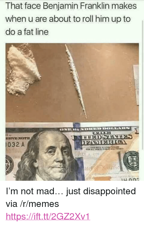 """Benjamin Franklin: That face Benjamin Franklin makes  when u are about to roll him up to  do a fat line  032 A <p>I&rsquo;m not mad&hellip; just disappointed via /r/memes <a href=""""https://ift.tt/2GZ2Xv1"""">https://ift.tt/2GZ2Xv1</a></p>"""