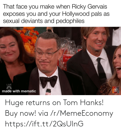 You Make: That face you make when Ricky Gervais  exposes you and your Hollywood pals as  sexual deviants and pedophiles  LIVE  made with mematic  NBC Huge returns on Tom Hanks! Buy now! via /r/MemeEconomy https://ift.tt/2QsUlnG