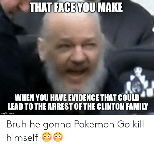 Bruh, Family, and Pokemon: THAT FACE YOU MAKE  WHEN YOU HAVE EVIDENCE THAT COULD  LEAD TO THE ARREST OF THE CLINTON FAMILY  imgflip.com Bruh he gonna Pokemon Go kill himself 😳😳
