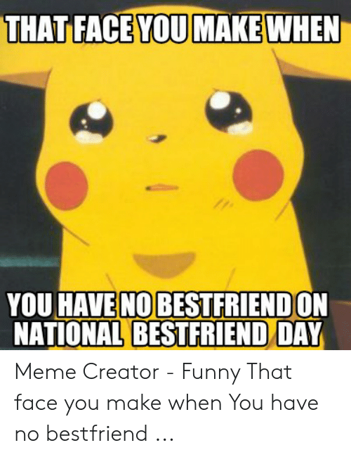 THAT FACE YOU MAKE WHEN YOU HAVE NO BESTFRIENDON NATIONAL