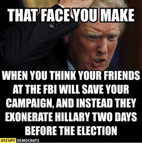 Fbi, Friends, and Memes: THAT FACE YOU MAKE  WHEN YOU THINK YOUR FRIENDS  AT THE FBI WILL SAVE YOUR  CAMPAIGN, AND INSTEAD THEY  EXONERATE HILLARY TWO DAYS  BEFORE THE ELECTION  OCCUPY DEMOCRATS