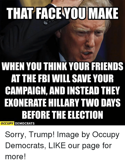 Fbi, Memes, and 🤖: THAT FACE YOU MAKE  WHEN YOU THINK YOUR FRIENDS  AT THE FBI WILL SAVE YOUR  CAMPAIGN, AND INSTEAD THEY  EXONERATE HILLARY TWO DAYS  BEFORE THE ELECTION  OCCUPY DEMOCRATS Sorry, Trump!  Image by Occupy Democrats, LIKE our page for more!