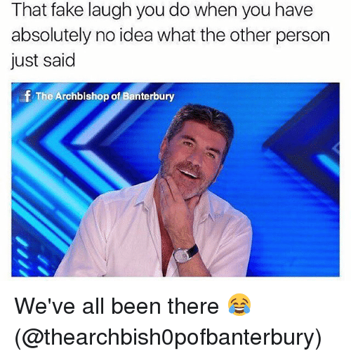 Fake, Memes, and Been: That fake laugh you do when you have  absolutely no idea what the other person  just said  f The Archbishop of Banterbury We've all been there 😂 (@thearchbish0pofbanterbury)