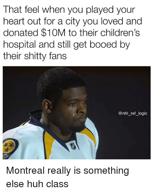 Children's Hospital: That feel when you played your  heart out for a city you loved and  donated $10M to their children's  hospital and still get booed by  their shitty fans  @nhl_ref_logic Montreal really is something else huh class
