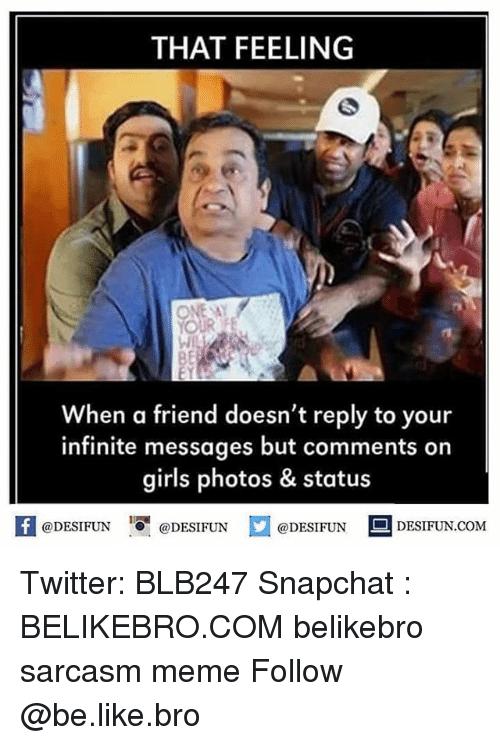 Be Like, Girls, and Meme: THAT FEELING  ONE SAY  When a friend doesn't reply to your  infinite messages but comments on  girls photos & status  K @DESIFUN 증@DESIFUN @DESIFUN DESIFUN.COM Twitter: BLB247 Snapchat : BELIKEBRO.COM belikebro sarcasm meme Follow @be.like.bro