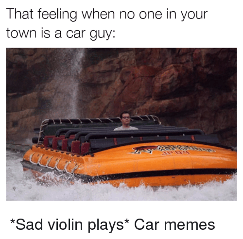 sad violin: That feeling when no one in your  town is a car guy: *Sad violin plays* Car memes