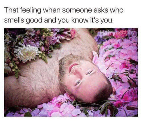 smells good: That feeling when someone asks who  smells good and you know it's you.