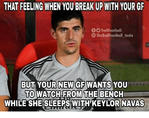 Memes, Break, and Watch: THAT FEELING WHEN YOU BREAK UP WITH YOUR GR  O TrollFootball  TheTrollFootball Insta  BUT YOUR NEW GF WANTS YOU  TO WATCH FROM THE BENCH  WHILE SHE SLEEPS WITH' KEYLOR NAVAS